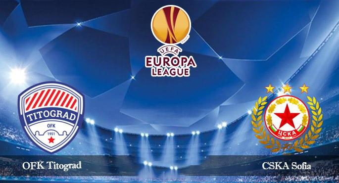 Tip bóng đá trận OFK Titograd Podgorica vs CSKA Sofia - 01h30 – ngày 17/07/2019 – Vòng Sơ Loại Europa League